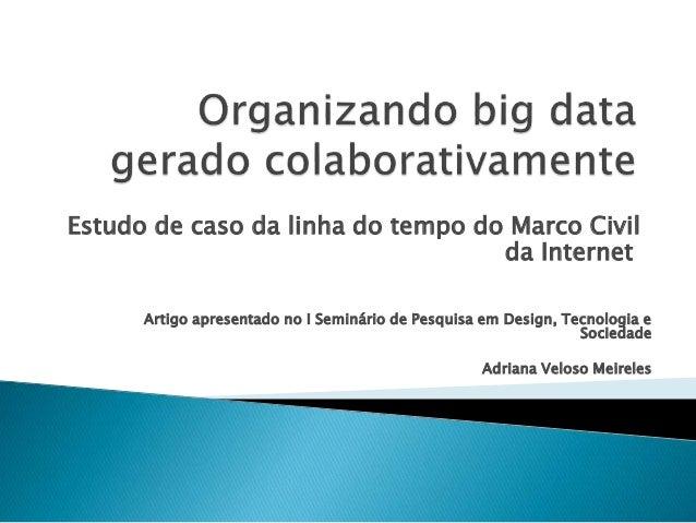 Estudo de caso da linha do tempo do Marco Civil  da Internet  Artigo apresentado no I Seminário de Pesquisa em Design, Tec...