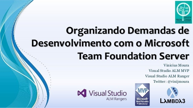 Organizando Demandas de Desenvolvimento com o Microsoft Team Foundation Server Vinicius Moura Visual Studio ALM MVP Visual...