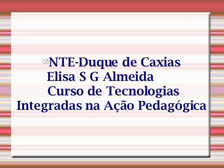 <ul><li>NTE-Duque de Caxias  Elisa S G Almeida   Curso de Tecnologias Integradas na Ação Pedagógica </li></ul>