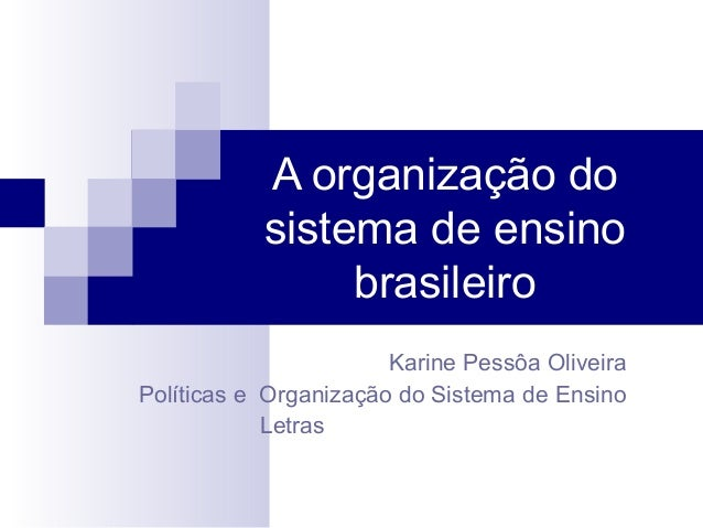 A organização do sistema de ensino brasileiro Karine Pessôa Oliveira Políticas e Organização do Sistema de Ensino Letras