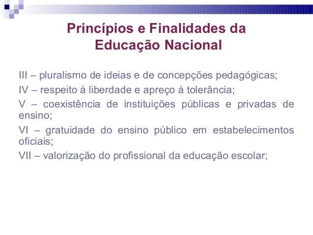 Princípios e Finalidades da Educação Nacional III – pluralismo de ideias e de concepções pedagógicas; IV – respeito à libe...