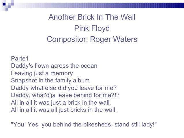 Another Brick In The Wall Pink Floyd Compositor: Roger Waters Parte1 Daddy's flown across the ocean Leaving just a memory ...