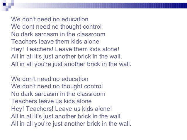 We don't need no education We dont need no thought control No dark sarcasm in the classroom Teachers leave them kids alone...