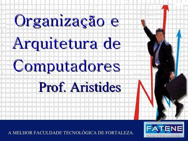 Janeiro de 2005 Prof. Aristides Organização e Arquitetura de Computadores A MELHOR FACULDADE TECNOLÓGICA DE FORTALEZA.