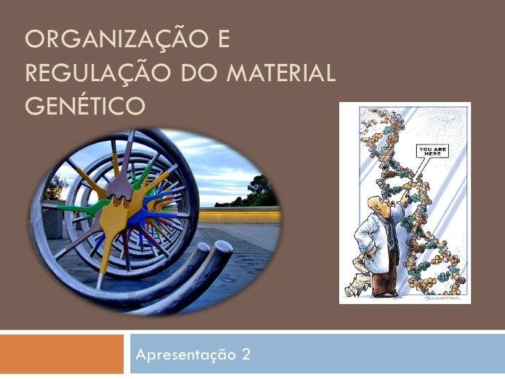ORGANIZAÇÃO E REGULAÇÃO DO MATERIAL GENÉTICO            Apresentação 2