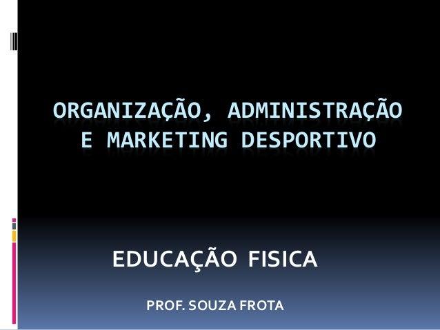ORGANIZAÇÃO, ADMINISTRAÇÃO E MARKETING DESPORTIVO EDUCAÇÃO FISICA PROF. SOUZA FROTA