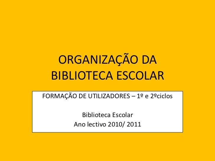 ORGANIZAÇÃO DA BIBLIOTECA ESCOLAR<br />FORMAÇÃO DE UTILIZADORES – 1º e 2ºciclos<br />Biblioteca Escolar<br />Ano lectivo 2...