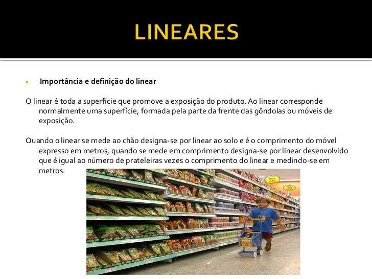    Importância e definição do linearO linear é toda a superfície que promove a exposição do produto. Ao linear correspond...