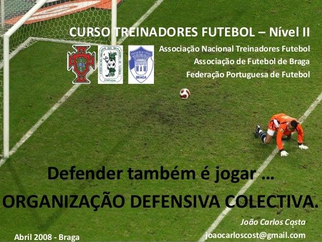 1João Carlos Costa joaocarloscost@gmail.comAbril 2008 - Braga CURSO TREINADORES FUTEBOL – Nível II Associação Nacional Tre...