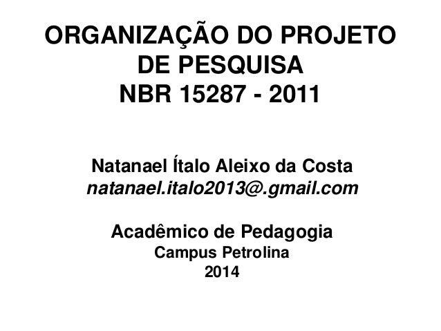 ORGANIZAÇÃO DO PROJETO DE PESQUISA NBR 15287 - 2011  Natanael Ítalo Aleixo da Costa  natanael.italo2013@.gmail.com  Acadêm...