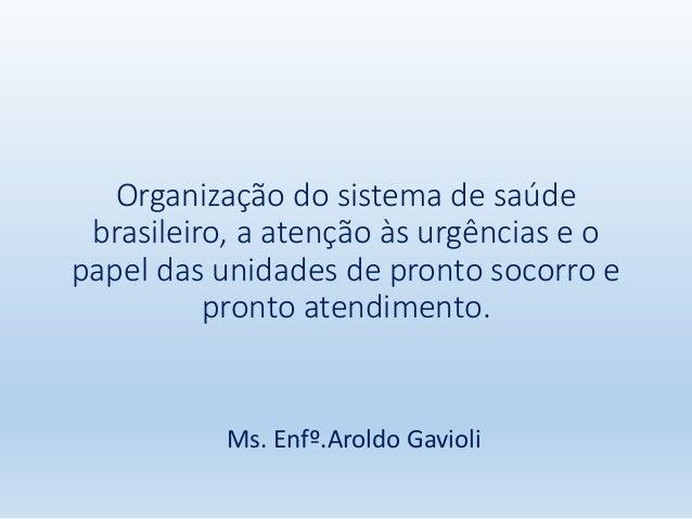 Organização do sistema de saúde brasileiro, a atenção às urgências e o papel das unidades de pronto socorro e pronto atend...
