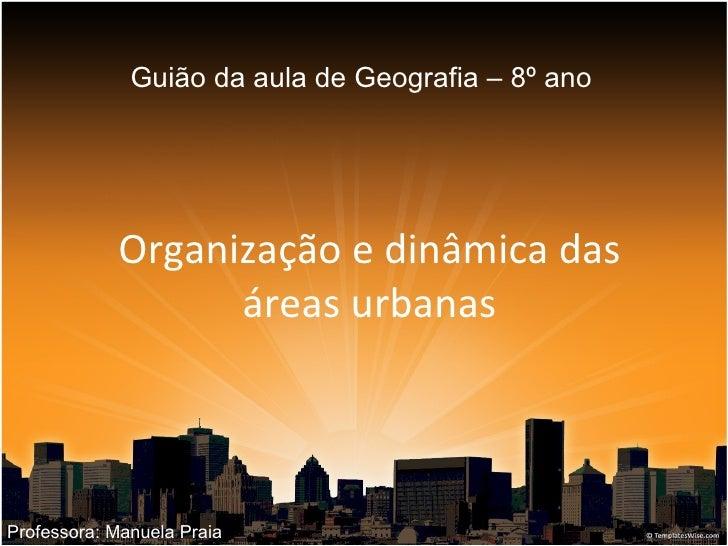 Organização e dinâmica das áreas urbanas Guião da aula de Geografia – 8º ano Professora: Manuela Praia