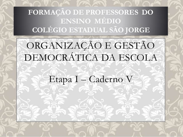 ORGANIZAÇÃO E GESTÃO DEMOCRÁTICA DA ESCOLA Etapa I – Caderno V FORMAÇÃO DE PROFESSORES DO ENSINO MÉDIO COLÉGIO ESTADUAL SÃ...