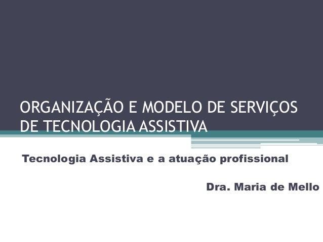 ORGANIZAÇÃO E MODELO DE SERVIÇOS DE TECNOLOGIA ASSISTIVA Tecnologia Assistiva e a atuação profissional  Dra. Maria de Mell...