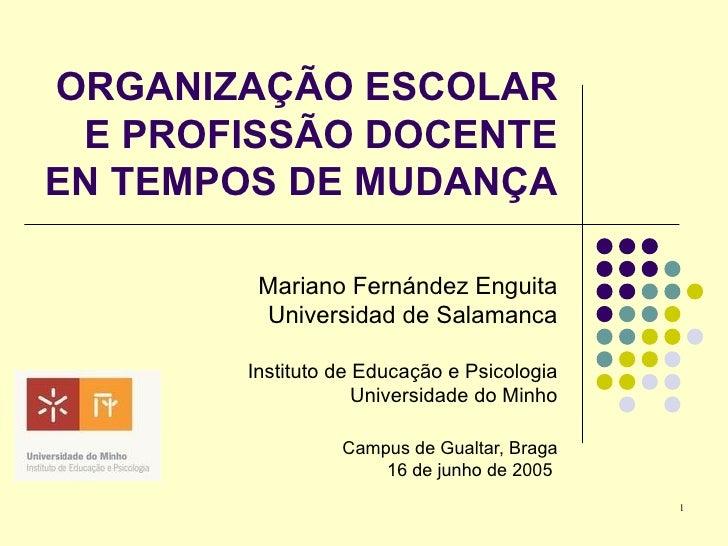 ORGANIZAÇÃO ESCOLAR  E PROFISSÃO DOCENTE EN TEMPOS DE MUDANÇA          Mariano Fernández Enguita         Universidad de Sa...