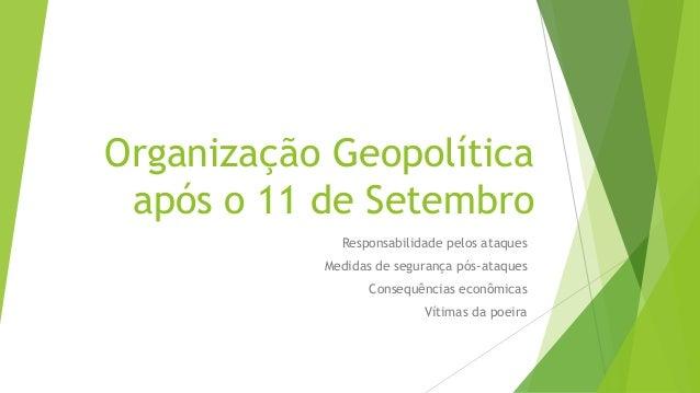 Organização Geopolítica após o 11 de Setembro Responsabilidade pelos ataques Medidas de segurança pós-ataques Consequência...