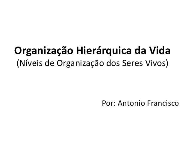 Organização Hierárquica da Vida(Níveis de Organização dos Seres Vivos)                     Por: Antonio Francisco