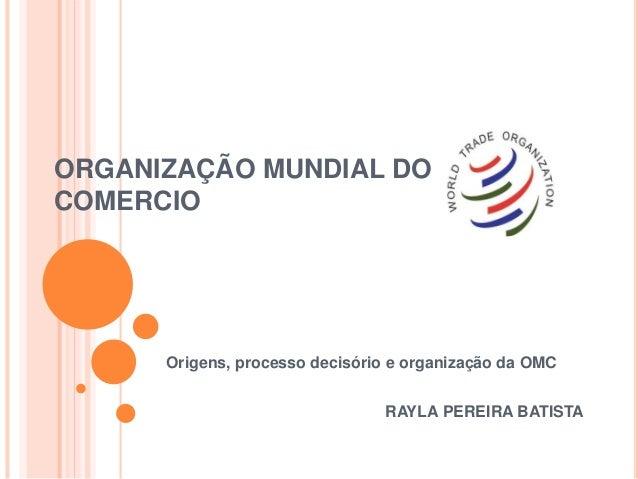 ORGANIZAÇÃO MUNDIAL DO COMERCIO Origens, processo decisório e organização da OMC RAYLA PEREIRA BATISTA