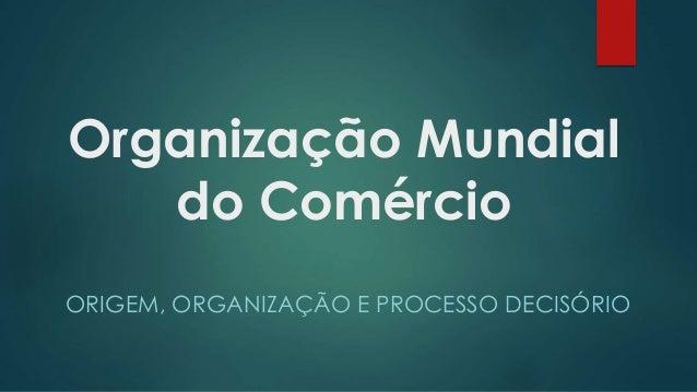 Organização Mundial do Comércio ORIGEM, ORGANIZAÇÃO E PROCESSO DECISÓRIO