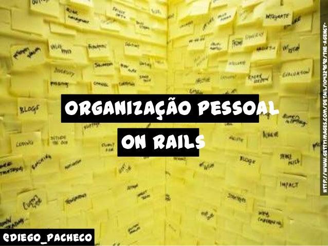 Organização Pessoal @diego_pacheco http://www.gettyimages.com/detail/104329692/the-Agency- On Rails