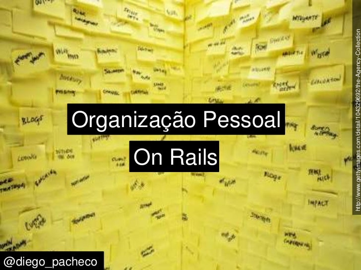 http://www.gettyimages.com/detail/104329692/the-Agency-Collection<br />Organização Pessoal<br />On Rails<br />@diego_pache...