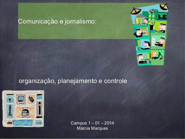 Comunicação e jornalismo: Campus 1 – 01 – 2014 Márcia Marques organização, planejamento e controle