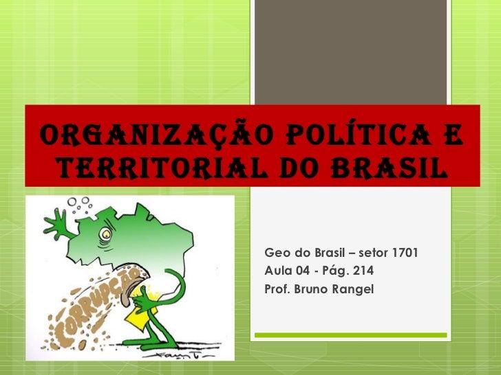 ORGANIZAÇÃO POLÍTICA E TERRITORIAL DO BRASIL Geo do Brasil – setor 1701 Aula 04 - Pág. 214 Prof. Bruno Rangel