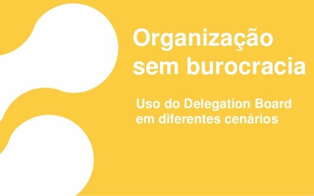 Organização sem burocracia Uso do Delegation Board em diferentes cenários