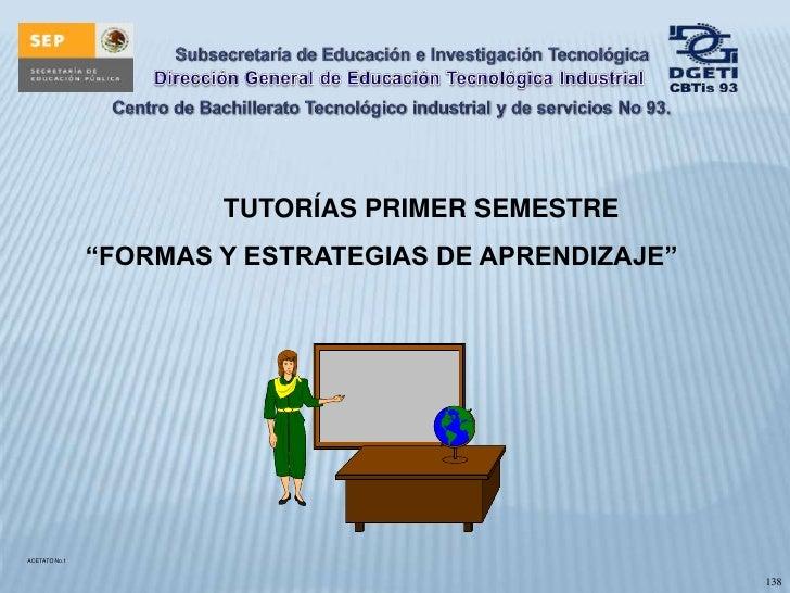"""TUTORÍAS PRIMER SEMESTRE<br />""""FORMAS Y ESTRATEGIAS DE APRENDIZAJE""""<br />ACETATO No.1<br />138<br />"""