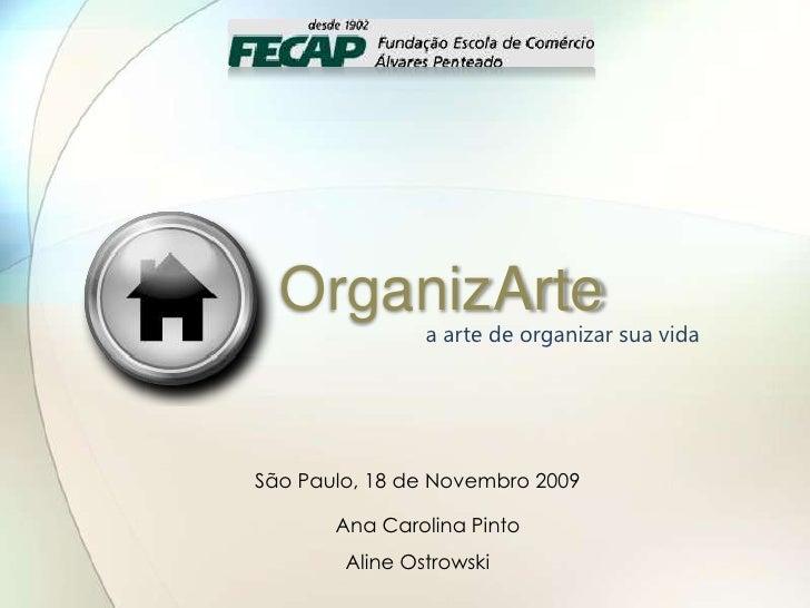 OrganizArte<br />a arte de organizar sua vida<br />São Paulo, 18 de Novembro 2009<br />       Ana Carolina Pinto<br />Ali...