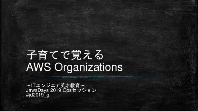 子育てで覚える AWS Organizations ~ITエンジニア英才教育~ JawsDays 2019 Opsセッション #jd2019_g