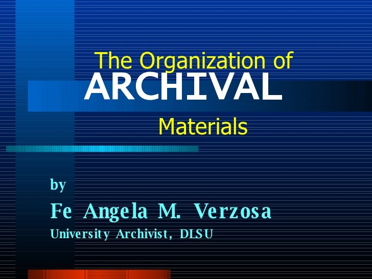 ARCHIVAL  by Fe Angela M. Verzosa University Archivist, DLSU The Organization of Materials