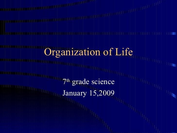 Organization of Life 7 th  grade science January 15,2009