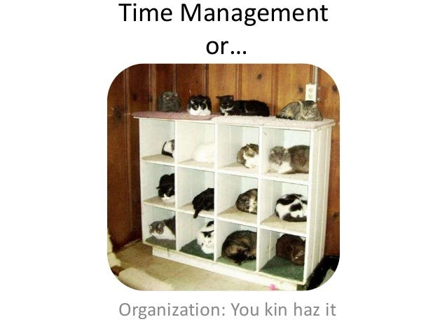 Time Management or…  Organization: You kin haz it