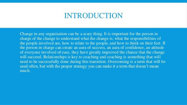 organizational change final Organizational change is in view to organization broad change, as opposed to smaller changes such as adding a new person or adapting a new program an example of organizational change might include a change in operation, restructuring operations, teams, layoffs, new technologies, collaborations, rightsizing, or even new programs some.