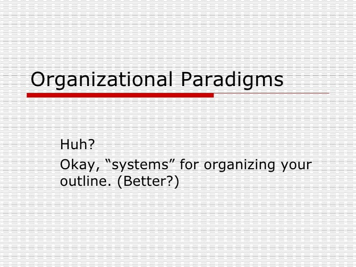 "Organizational Paradigms Huh?  Okay, ""systems"" for organizing your outline. (Better?)"