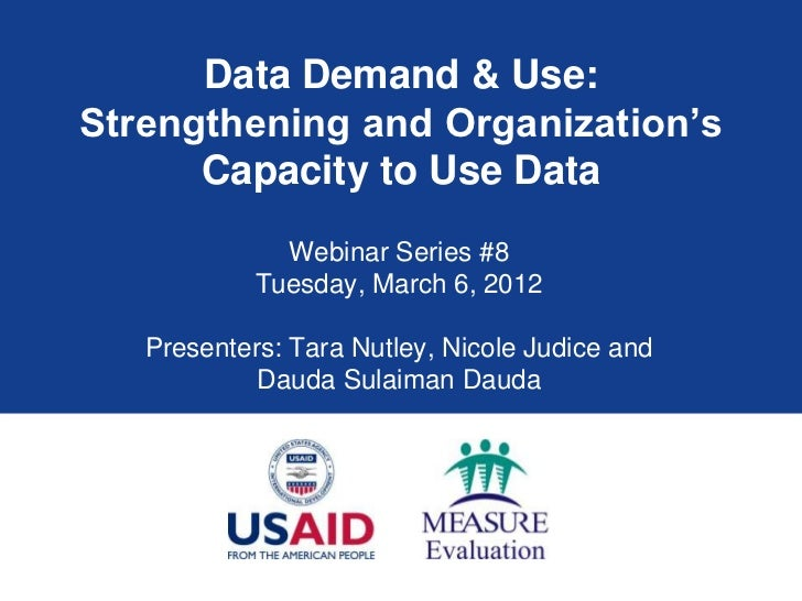 Data Demand & Use:Strengthening and Organization's      Capacity to Use Data              Webinar Series #8            Tue...
