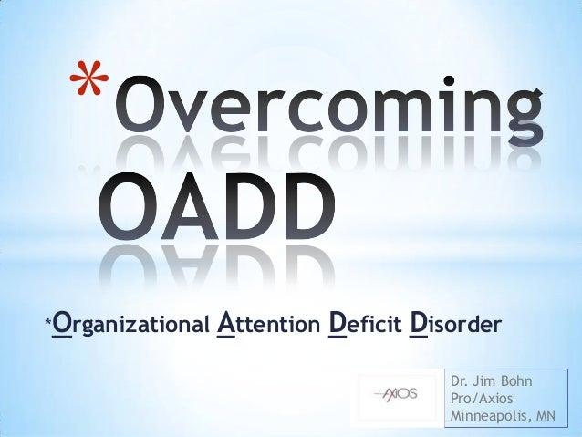 *Organizational Attention Deficit Disorder * Dr. Jim Bohn Pro/Axios Minneapolis, MN
