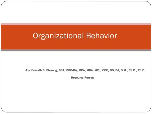 Joy Kenneth S. Biasong, BSA, BSC-BA, MPA, MBA, MEd, CPE, DSpEd, D.M., Ed.D., Ph.D. Resource Person Organizational Behavior
