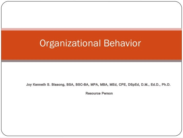 Joy Kenneth S. Biasong, BSA, BSC-BA, MPA, MBA, MEd, CPE, DSpEd, D.M., Ed.D., Ph.D. Resource Person Organizational Behavior