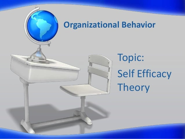 Organizational Behavior Topic: Self Efficacy Theory