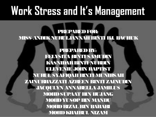 Work Stress and It's Management PREPAREDFOR: MISS ANDIKNURULJANNAHBINTI HJ. BACHUK PREPAREDBY: FELYSITA BINTI SAMUDIN KASN...