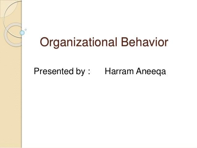 Organizational Behavior Presented by : Harram Aneeqa