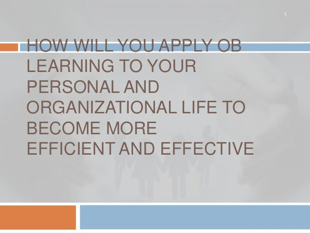 1HOW WILL YOU APPLY OBLEARNING TO YOURPERSONAL ANDORGANIZATIONAL LIFE TOBECOME MOREEFFICIENT AND EFFECTIVE