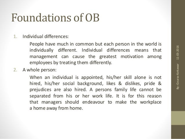 individual differences in organisational behaviour Organizational behavior is the study and application of knowledge about how people&-&- as (individual differences, a whole the social transaction of employment is a two&-way street with mutual responsibilities between the individual and the organization the employee.