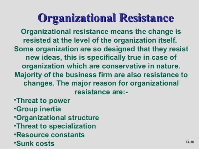 Organizational Resistance  Organizational resistance means the change is   resisted at the level of the organization itsel...
