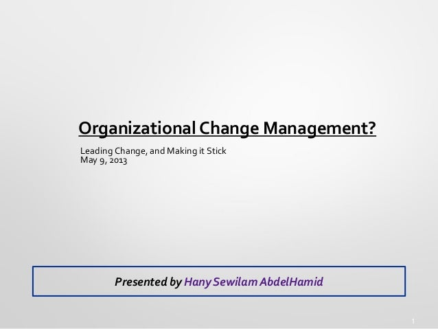 1 Organizational Change Management? Leading Change, and Making it Stick May 9, 2013 Presented by Hany Sewilam AbdelHamid