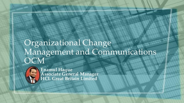 Organizational Change Management and Communications OCM Enamul Haque Associate General Manager HCL Great Britain Limited
