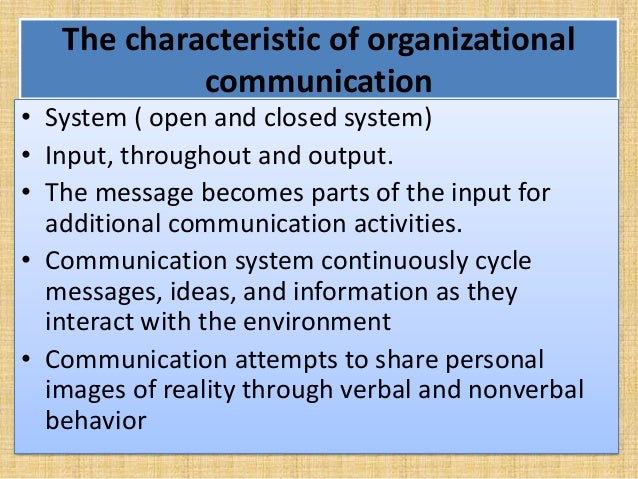 The characteristic of organizational communication • System ( open and closed system) • Input, throughout and output. • Th...