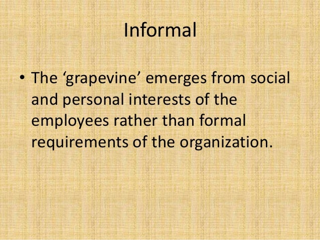 Informal • The 'grapevine' emerges from social and personal interests of the employees rather than formal requirements of ...